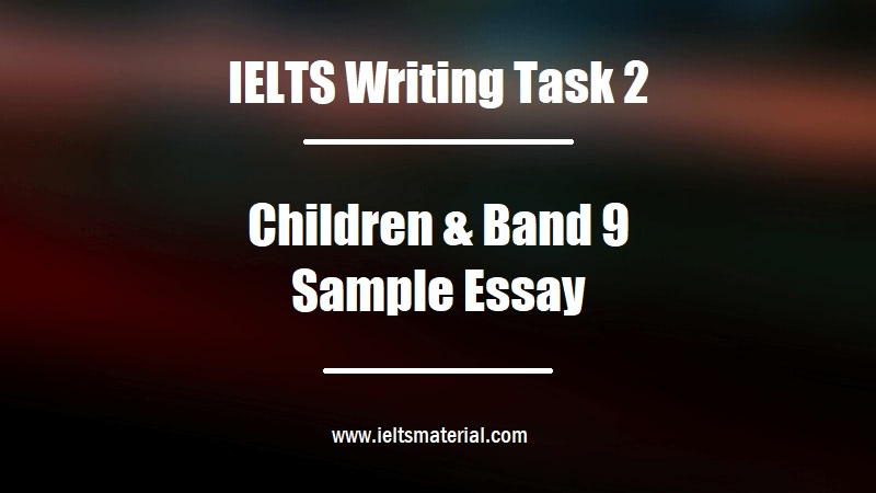 IELTS Writing Task 2 Topic Children & Band 9 Sample Essay