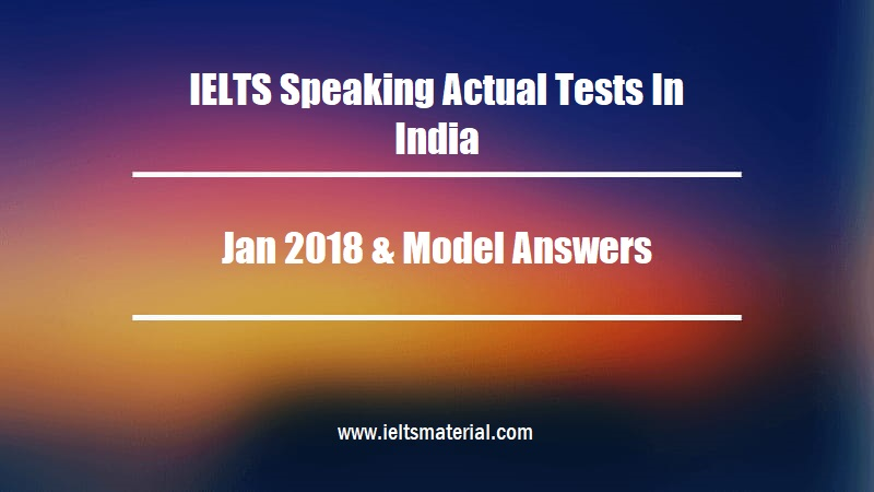 IELTS Speaking Actual Tests In India Jan 2018 & Model Answers