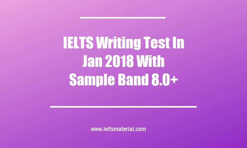 IELTS Writing Test In Jan 2018 With Sample Band 8.0+