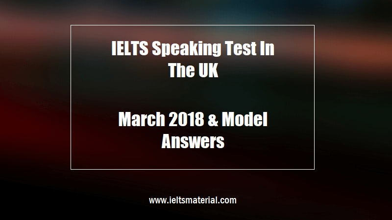 IELTS Speaking Test In The UK March 2018 & Model Answers