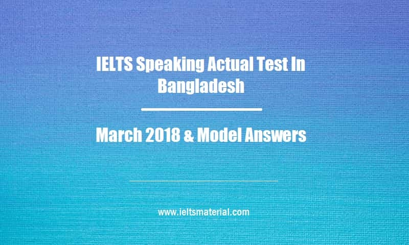 IELTS Speaking Actual Test In Bangladesh March 2018 & Model Answers
