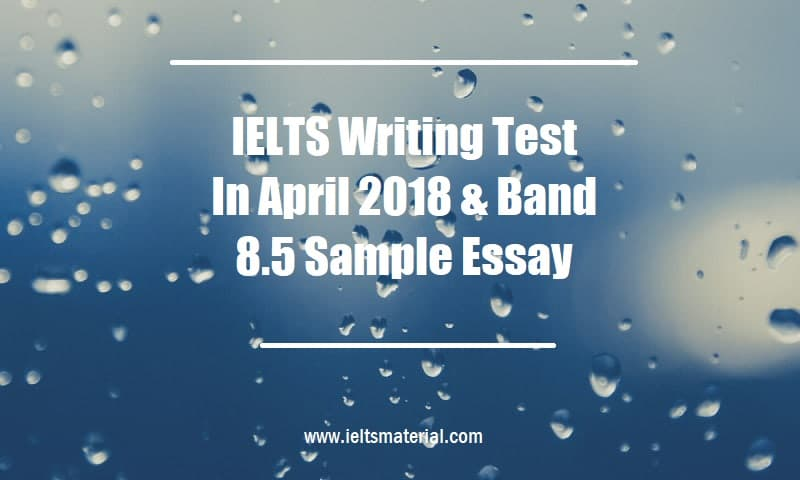 IELTS Writing Test In April 2018 & Band 8.5 Sample Essay