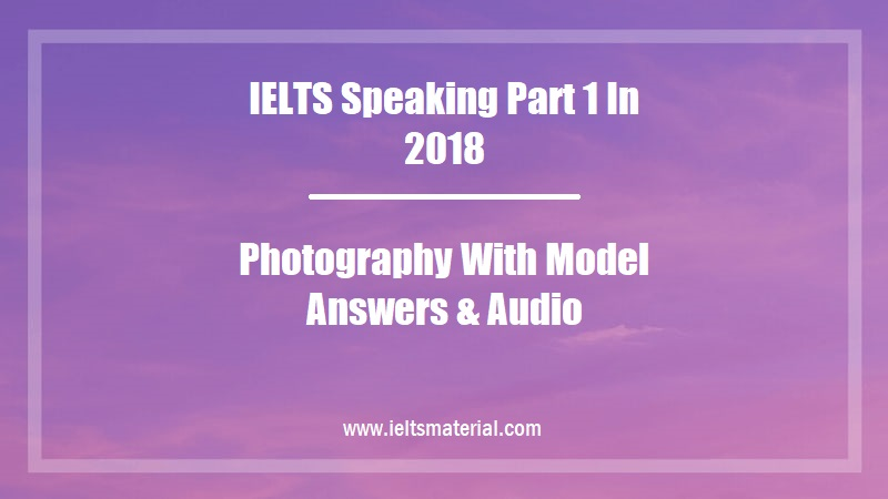 IELTS Speaking Part 1 In 2018 Topic Photography With Model Answers & Audio