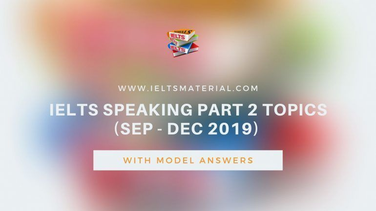 IELTS Speaking Part 2 Topics (May - August 2019) & Sample
