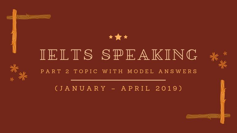 IELTS Speaking Part 2 Topics (January - April 2019) with Model Answers