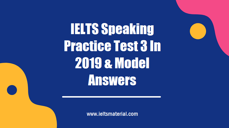 IELTS Speaking Practice Test 3 In 2019 & Model Answers