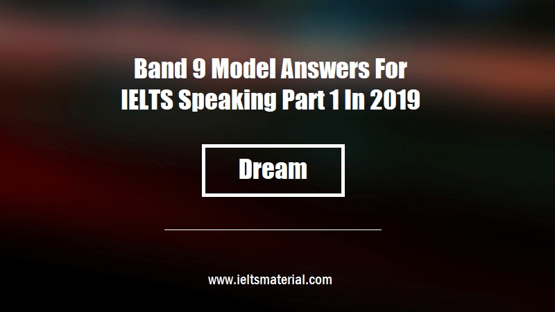 Band 9 Model Answers For IELTS Speaking Part 1 In 2019 Topic Dream