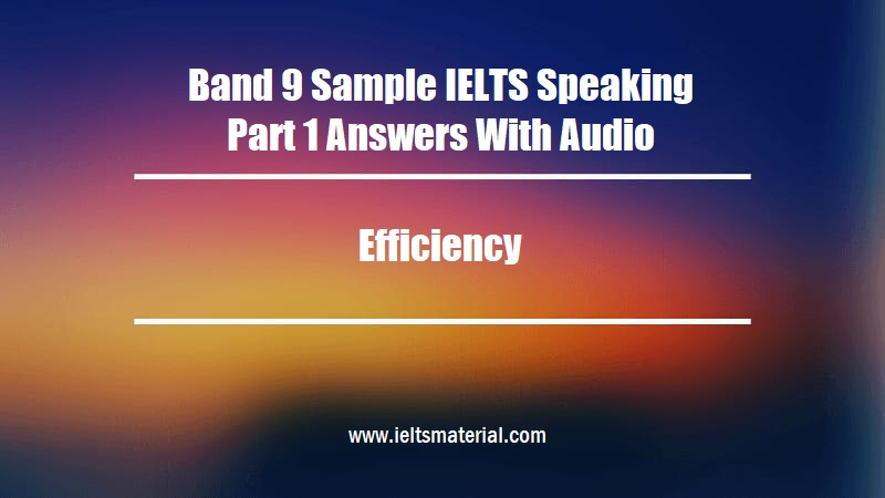 Band 9 Sample IELTS Speaking Part 1 Answers With Audio Topic Efficiency