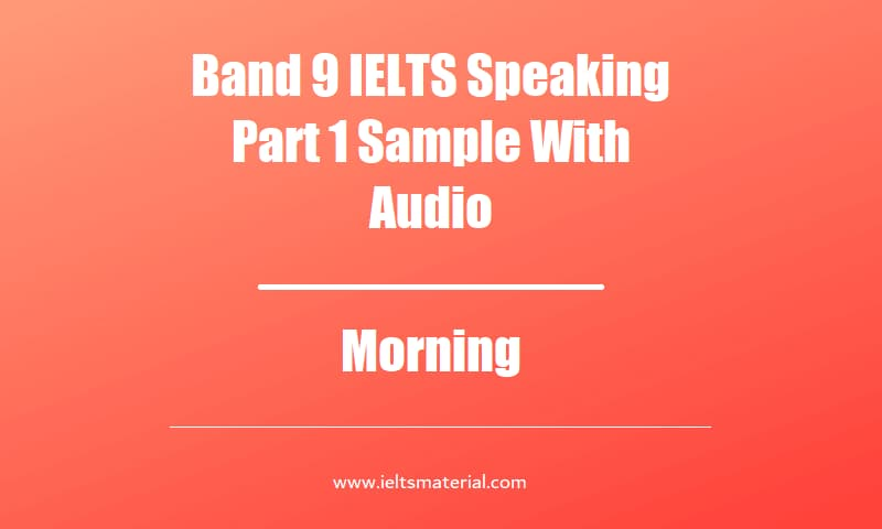Band 9 IELTS Speaking Part 1 Sample With Audio Topic Morning
