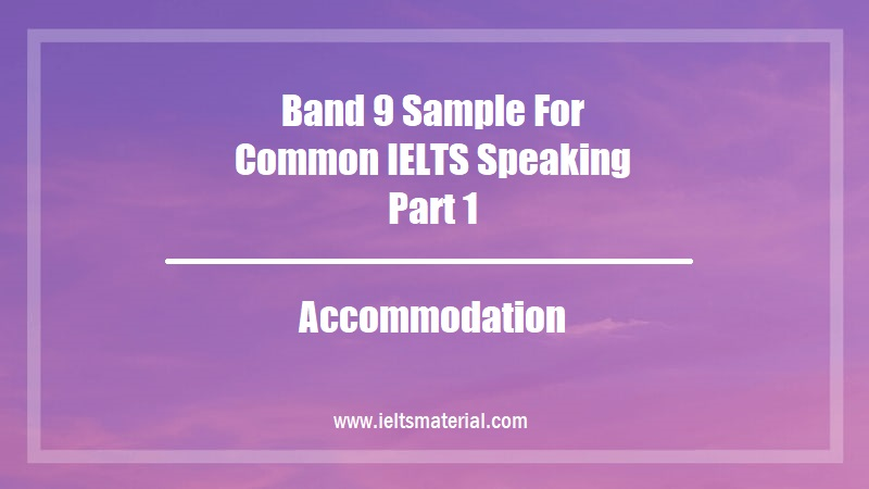 Band 9 Sample For Common IELTS Speaking Part 1 Topic Accommodation