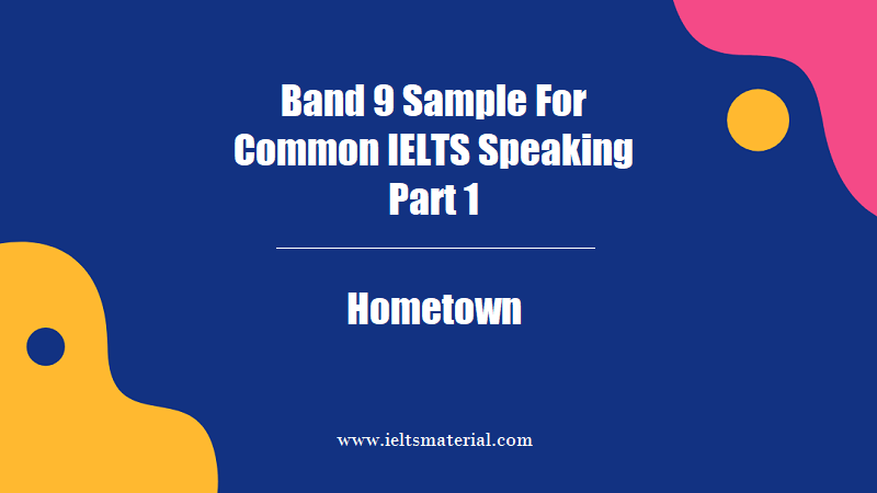 Band 9 Sample For Common IELTS Speaking Part 1 Topic Hometown