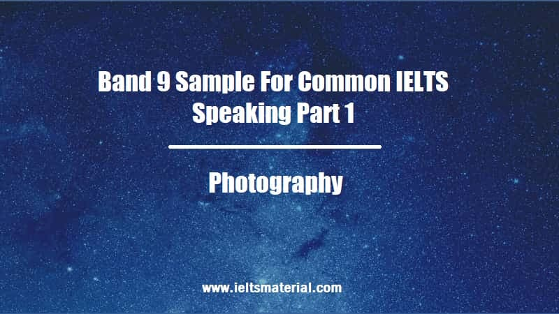 Band 9 Sample For Common IELTS Speaking Part 1 Topic Photography