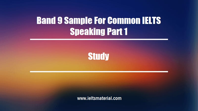 Band 9 Sample For Common IELTS Speaking Part 1 Topic Study