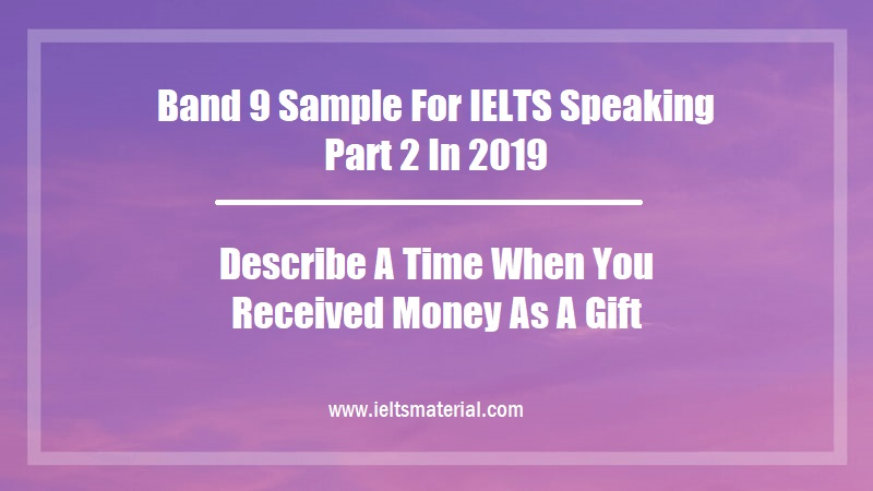Band 9 Sample For IELTS Speaking Part 2 In 2019 Topic Describe A Time When You Received Money As A Gift
