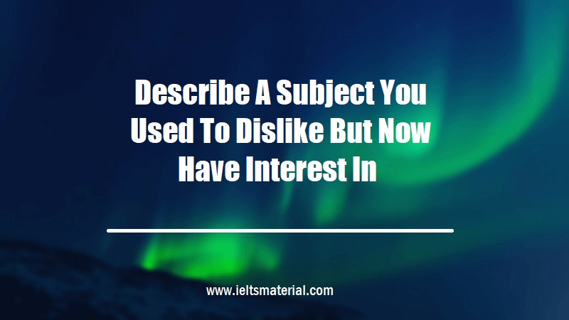 Describe A Subject You Used To Dislike But Now Have Interest In