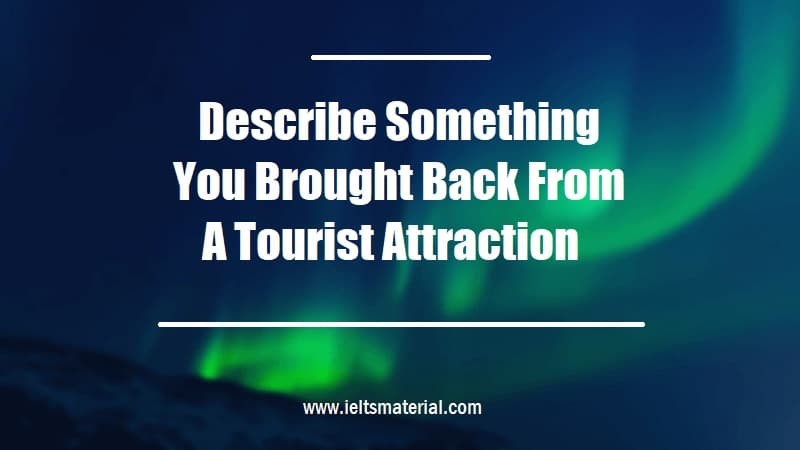 Describe Something You Brought Back From A Tourist Attraction
