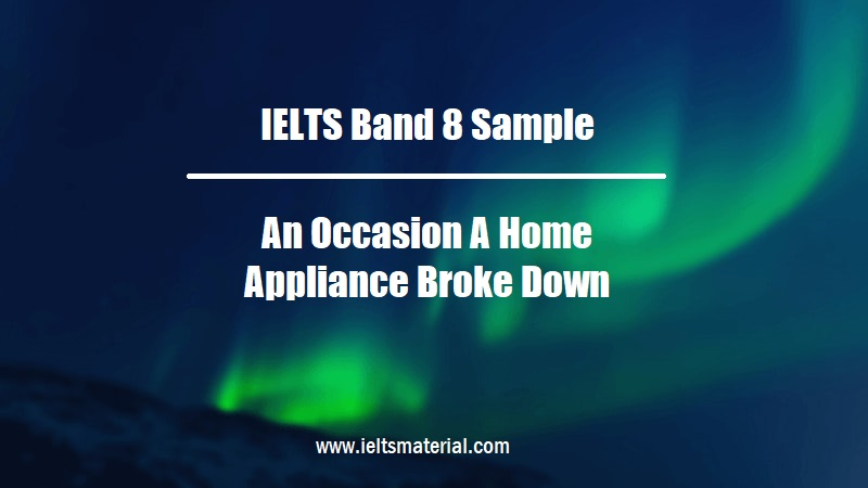 IELTS Band 8 Sample An Occasion A Home Appliance Broke Down
