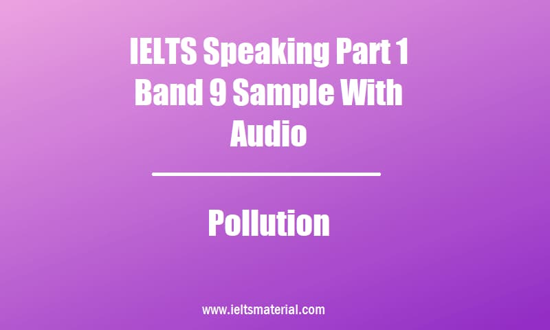 IELTS Speaking Part 1 Band 9 Sample With Audio Topic Pollution