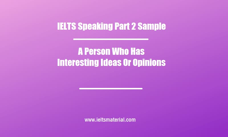 IELTS Speaking Part 2 Sample A Person Who Has Interesting Ideas Or Opinions (1)