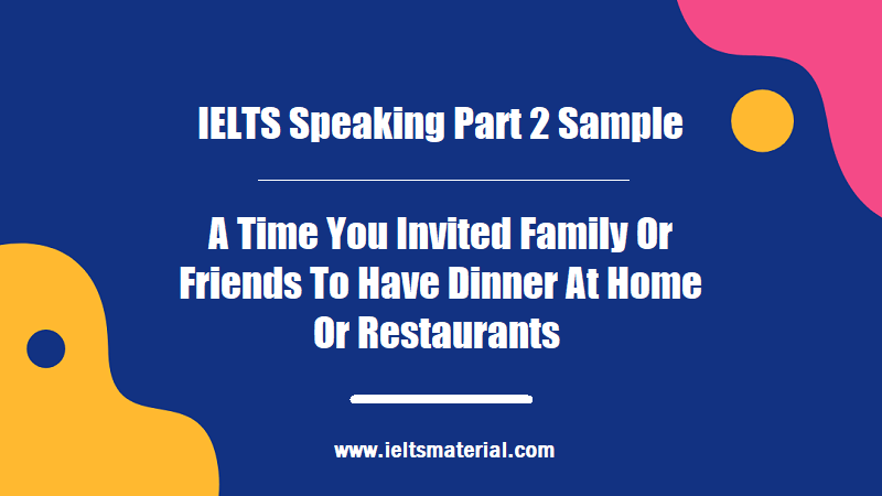 IELTS Speaking Part 2 Sample A Time You Invited Family Or Friends To Have Dinner At Home Or Restaurants
