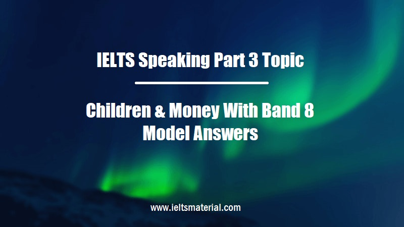 IELTS Speaking Part 3 Topic Children & Money With Band 8 Model Answers