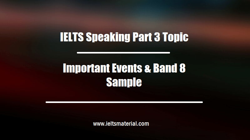 IELTS Speaking Part 3 Topic Important Events & Band 8 Sample