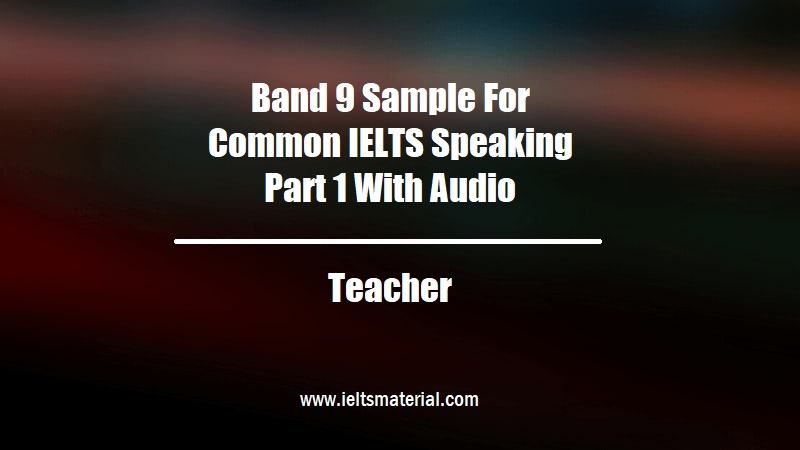 Band 9 Sample For Common IELTS Speaking Part 1 With Audio Topic Teacher