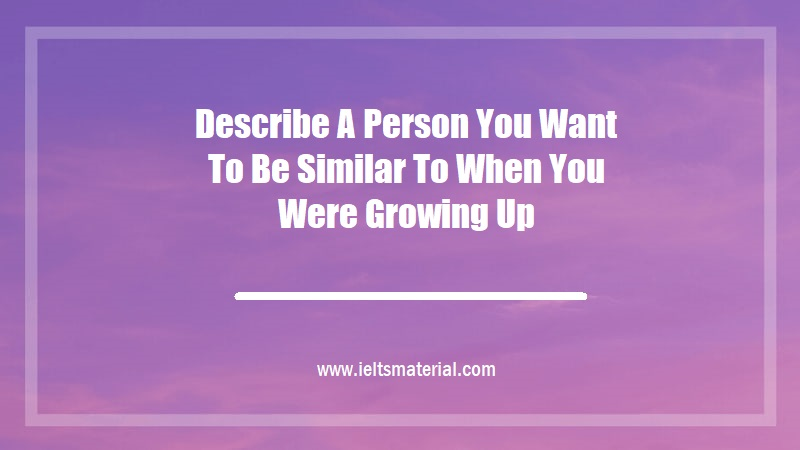 Describe A Person You Want To Be Similar To When You Were Growing Up