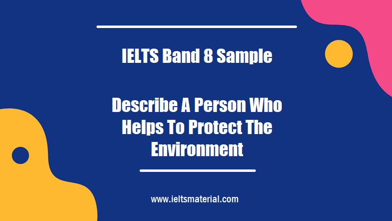 IELTS Band 8 Sample Describe A Person Who Helps To Protect The Environment