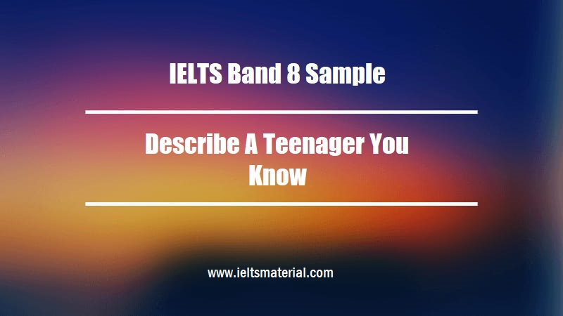 IELTS Band 8 Sample Describe A Teenager You Know