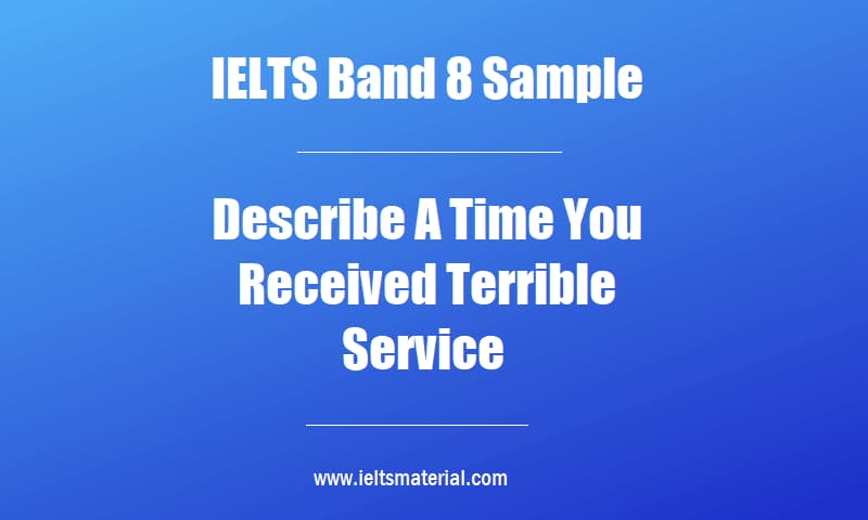 IELTS Band 8 Sample Describe A Time You Received Terrible Service