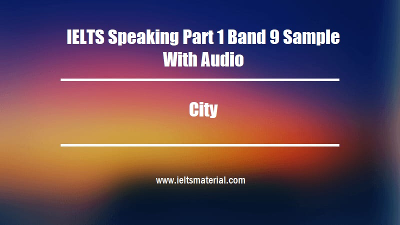 IELTS Speaking Part 1 Band 9 Sample With Audio Topic City