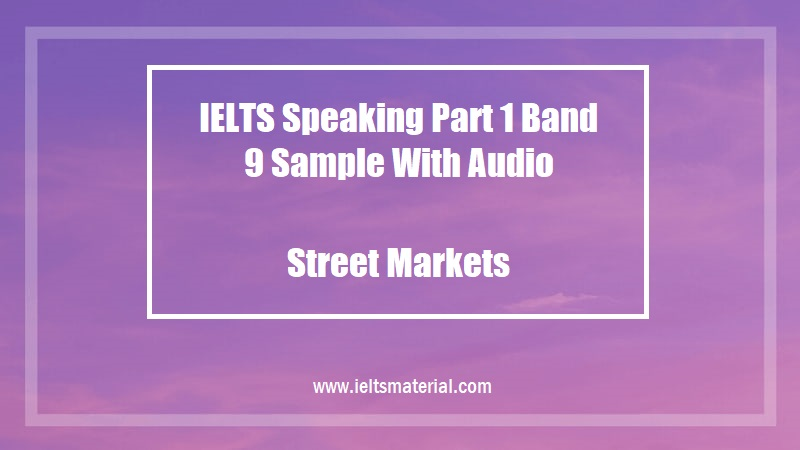 IELTS Speaking Part 1 Band 9 Sample With Audio Topic Street Markets
