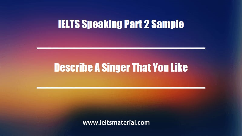IELTS Speaking Part 2 Sample Describe A Singer That You Like