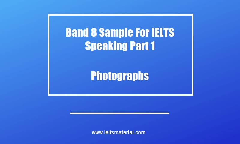 Band 8 Sample For IELTS Speaking Part 1 Topic Photographs
