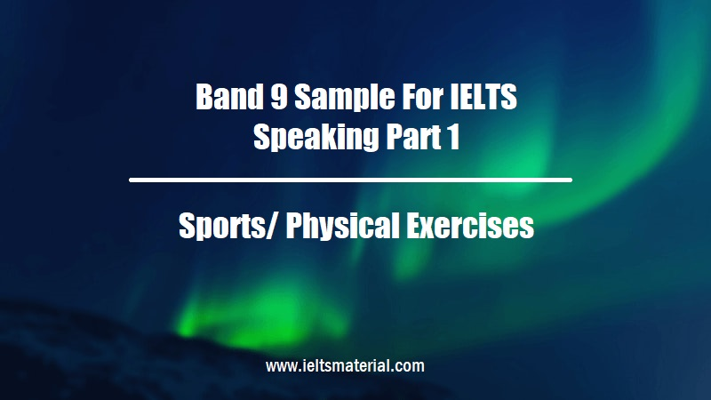 Band 9 Sample For IELTS Speaking Part 1 Topic Sports Physical Exercises