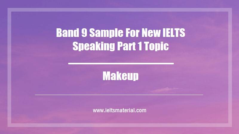 Band 9 Sample For New IELTS Speaking Part 1 Topic Makeup