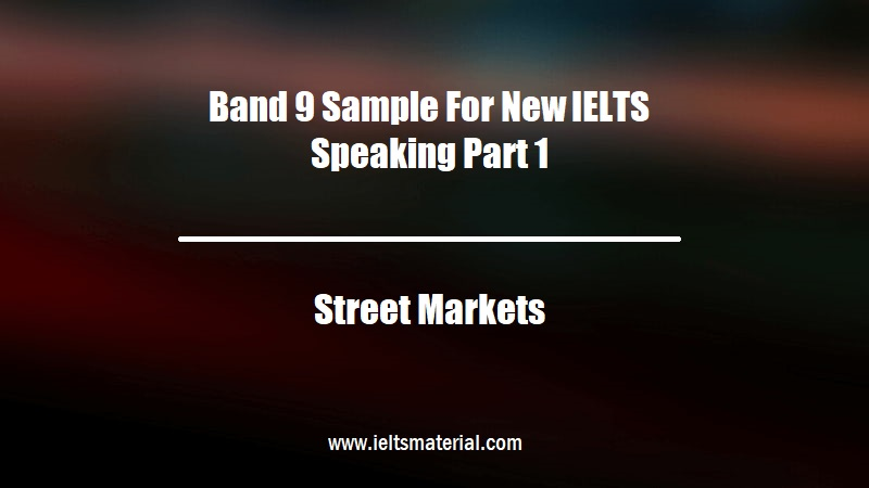 Band 9 Sample For New IELTS Speaking Part 1 Topic Street Markets