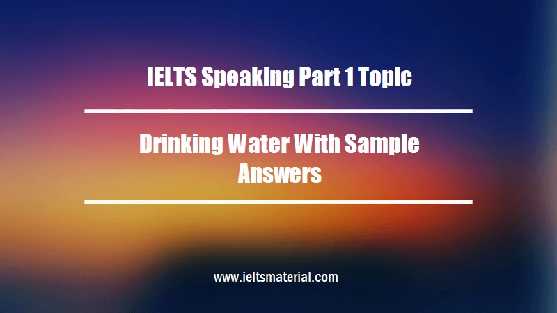 IELTS Speaking Part 1 Topic Drinking Water With Sample Answers
