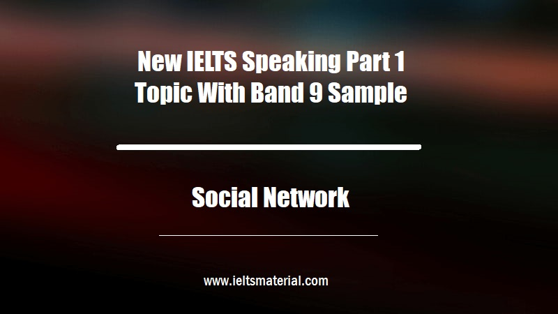 New IELTS Speaking Part 1 Topic With Band 9 Sample Topic Social Network