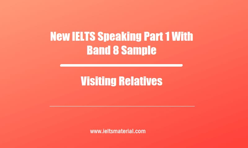 New IELTS Speaking Part 1 With Band 8 Sample Topic Visiting Relatives