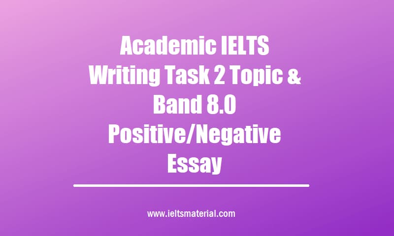 Academic IELTS Writing Task 2 Topic & Band 8.0 Positive Negative Essay