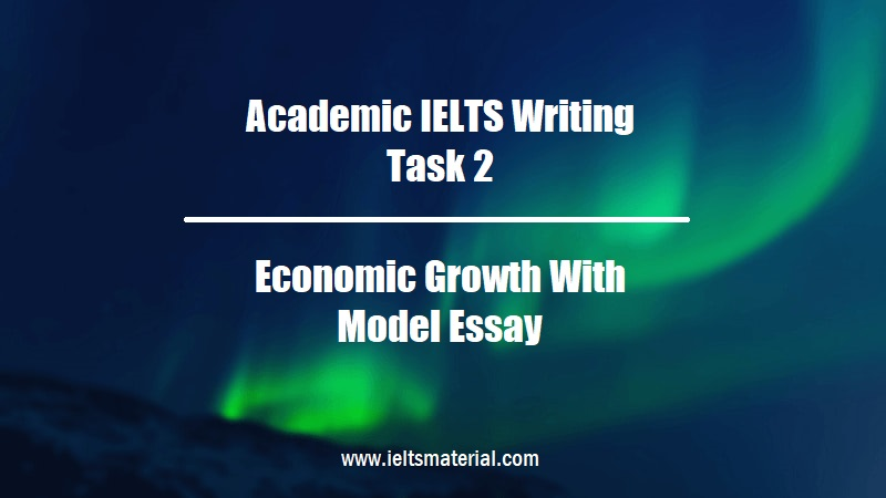 Academic IELTS Writing Task 2 Topic Economic Growth With Model Essay