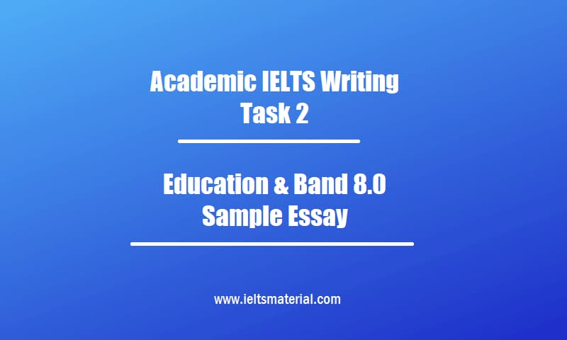 Academic IELTS Writing Task 2 Topic Education & Band 8.0 Sample Essay