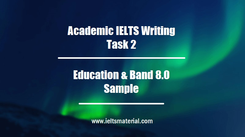 Academic IELTS Writing Task 2 Topic Education & Band 8.0 Sample