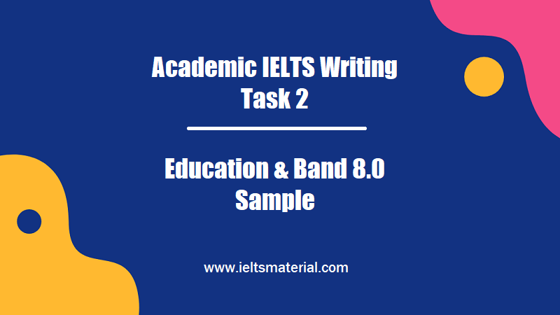 Academic IELTS Writing Task 2 Topic Education & Band 8.0 Sample