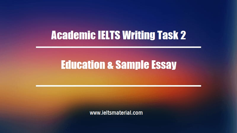 Academic IELTS Writing Task 2 Topic Education & Sample Essay