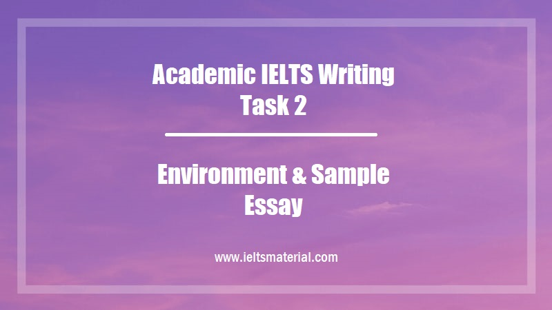 Academic IELTS Writing Task 2 Topic Environment & Sample Essay
