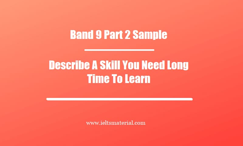 Band 9 Part 2 Sample Topic Describe A Skill You Need Long Time To Learn