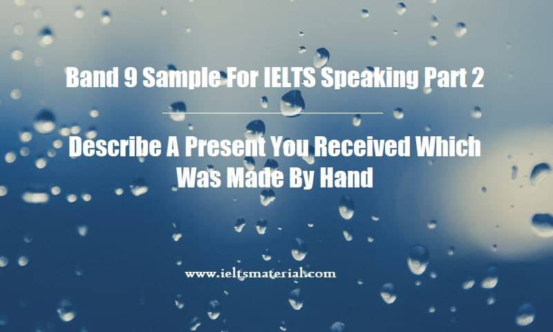 Band 9 Sample For IELTS Speaking Part 2 Describe A Present You Received Which Was Made By Hand